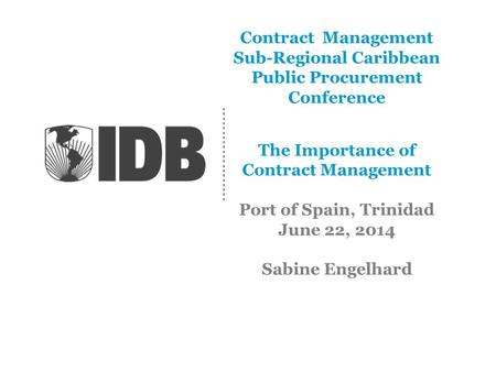 Contract Management Sub-Regional Caribbean Public Procurement Conference The Importance of Contract Management Port of Spain, Trinidad June 22, 2014 Sabine.