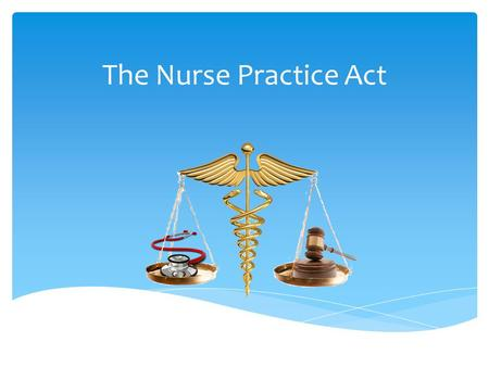 The Nurse Practice Act.  Defines the Nurse Practice Act and its function  Describes how the Nurse Practice Act applies to the RN Scope of Practice Objectives.