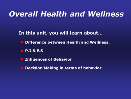 In this unit, you will learn about… Difference between Health and Wellness. P.I.S.E.S Influences of Behavior Decision Making in terms of behavior Overall.