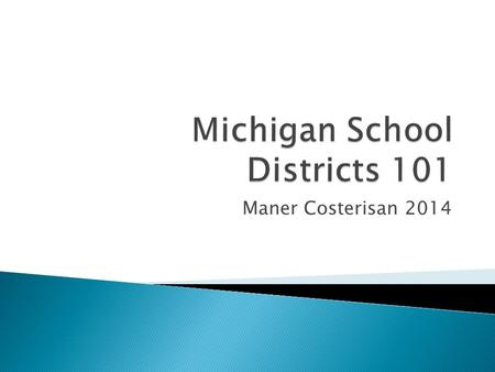 Maner Costerisan 2014.  There are 882 Public School Districts within the State of Michigan as of 2013. ◦ Intermediate School Districts – 56 ◦ Local Education.