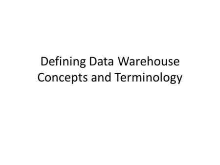 Defining Data Warehouse Concepts and Terminology.