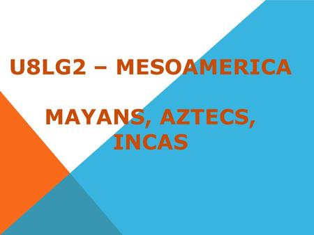 U8LG2 – MESOAMERICA MAYANS, AZTECS, INCAS. MAYAN CIVILIZATION Located on the Yucatan Peninsula. Flourished between A.D. 300 and 900. It was one of the.