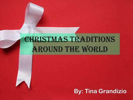 Christmas Traditions Around the World By: Tina Grandizio.