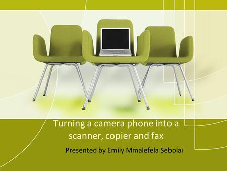 Turning a camera phone into a scanner, copier and fax Presented by Emily Mmalefela Sebolai.