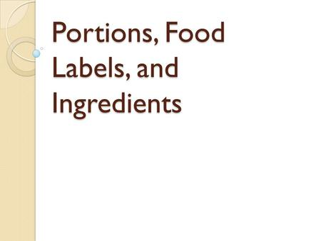 Portions, Food Labels, and Ingredients. Think……. The portion you're getting is probably NOT the portion you need! Though big portions taste good,