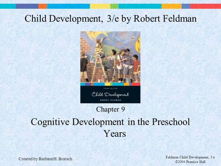 Feldman Child Development, 3/e ©2004 Prentice Hall Chapter 9 Cognitive Development in the Preschool Years Child Development, 3/e by Robert Feldman Created.