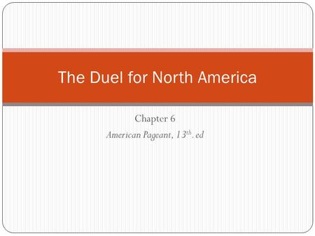 Chapter 6 American Pageant, 13 th. ed The Duel for North America.