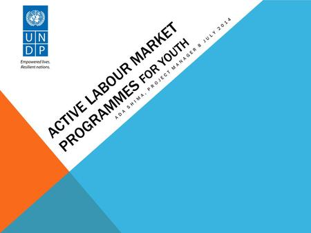 ACTIVE LABOUR MARKET PROGRAMMES FOR YOUTH ADA SHIMA, PROJECT MANAGER 8 JULY 2014.