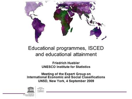 Educational programmes, ISCED and educational attainment Friedrich Huebler UNESCO Institute for Statistics Meeting of the Expert Group on International.
