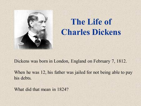 The Life of Charles Dickens Dickens was born in London, England on February 7, 1812. When he was 12, his father was jailed for not being able to pay his.