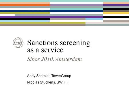 Sanctions screening as a service Sibos 2010, Amsterdam Andy Schmidt, TowerGroup Nicolas Stuckens, SWIFT.