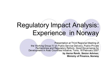 Regulatory Impact Analysis: Experience in Norway Presentation at Third Regional Meeting of the Working Group IV on Public Service Delivery, Public-Private.