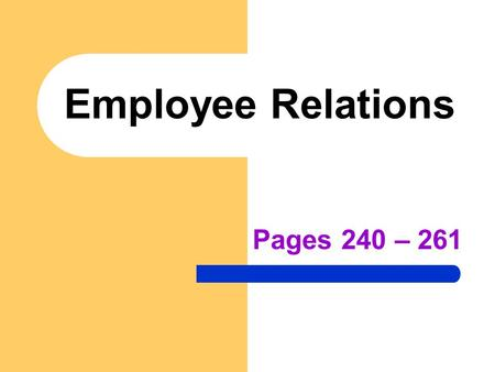 Employee Relations Pages 240 – 261. Employee Relations The relationship that exists between employers and employees and how they work together to determine.