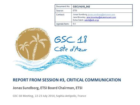 REPORT FROM SESSION #3, CRITICAL COMMUNICATION Jonas Sundborg, ETSI Board Chairman, ETSI GSC-18 Meeting, 22-23 July 2014, Sophia Antipolis, France Document.