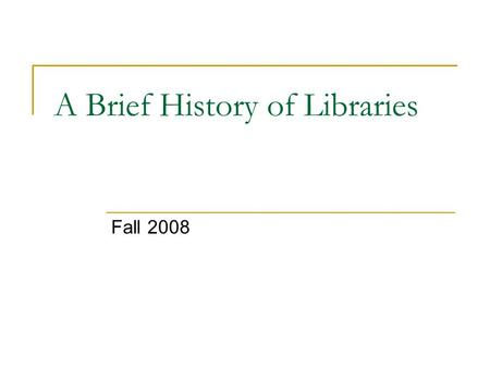 "A Brief History of Libraries Fall 2008. Purpose of Libraries: To meet ""the need to have society's records readily accessible to the citizenry."" Libraries."
