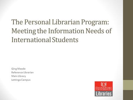 The Personal Librarian Program: Meeting the Information Needs of International Students Qing Meade Reference Librarian Main Library Lettinga Campus.