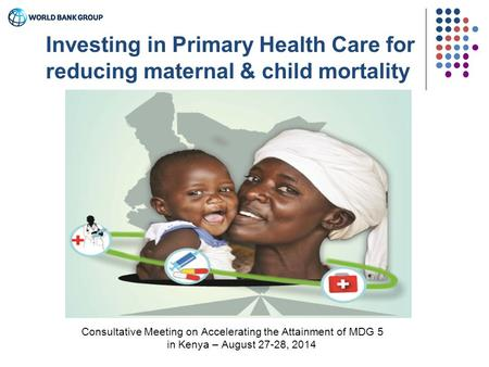 Consultative Meeting on Accelerating the Attainment of MDG 5 in Kenya – August 27-28, 2014 Investing in Primary Health Care for reducing maternal & child.