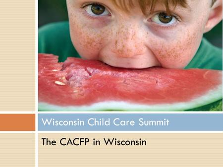 Wisconsin Child Care Summit The CACFP in Wisconsin.