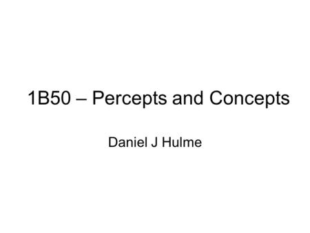 1B50 – Percepts and Concepts Daniel J Hulme. Outline Cognitive Vision –Why do we want computers to see? –Why can't computers see? –Introducing percepts.