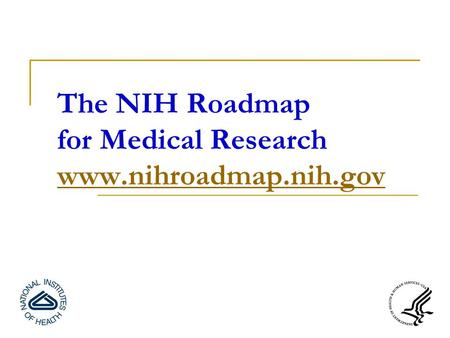 The NIH Roadmap for Medical Research www.nihroadmap.nih.gov www.nihroadmap.nih.gov.