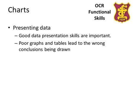 OCR Functional Skills Charts Presenting data – Good data presentation skills are important. – Poor graphs and tables lead to the wrong conclusions being.