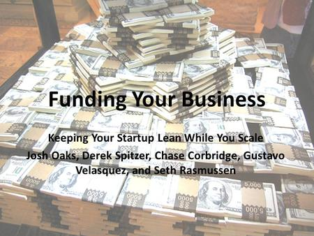 Funding Your Business Keeping Your Startup Lean While You Scale Josh Oaks, Derek Spitzer, Chase Corbridge, Gustavo Velasquez, and Seth Rasmussen.