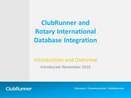 ClubRunner Connect. Communicate. Collaborate. ClubRunner and Rotary International Database Integration Introduction and Overview Introduced: November 2010.