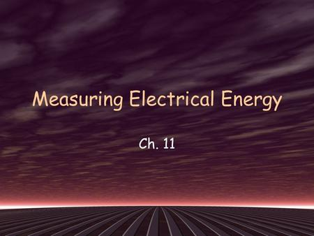 Measuring Electrical Energy Ch. 11. Energy: the ability to do work Electrical Energy: energy transferred to an electrical load by moving electric charges.