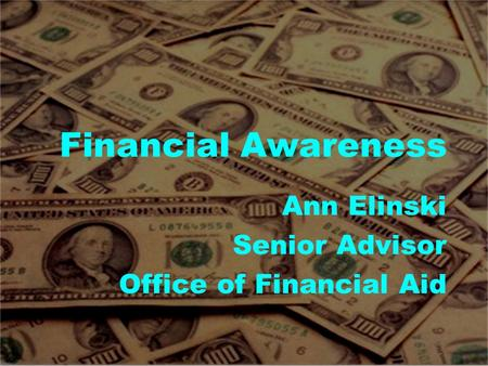 Financial Awareness Ann Elinski Senior Advisor Office of Financial Aid.