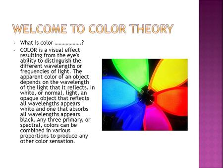 What is color ……………….? COLOR is a visual effect resulting from the eye's ability to distinguish the different wavelengths or frequencies of light. The.
