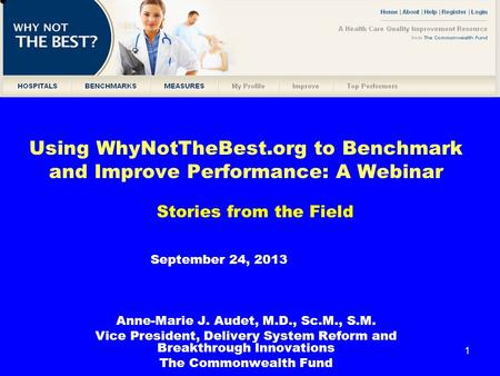 1 Using WhyNotTheBest.org to Benchmark and Improve Performance: A Webinar Anne-Marie J. Audet, M.D., Sc.M., S.M. Vice President, Delivery System Reform.