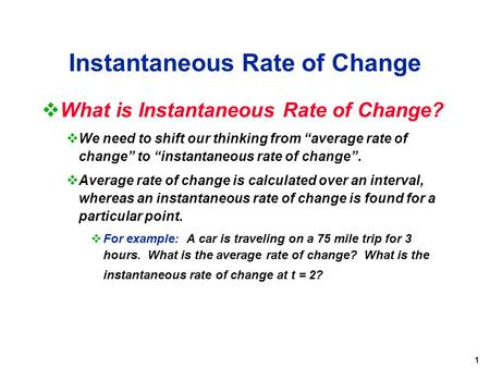 "1 Instantaneous Rate of Change  What is Instantaneous Rate of Change?  We need to shift our thinking from ""average rate of change"" to ""instantaneous."