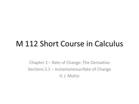 M 112 Short Course in Calculus Chapter 2 – Rate of Change: The Derivative Sections 2.1 – Instantaneous Rate of Change V. J. Motto.
