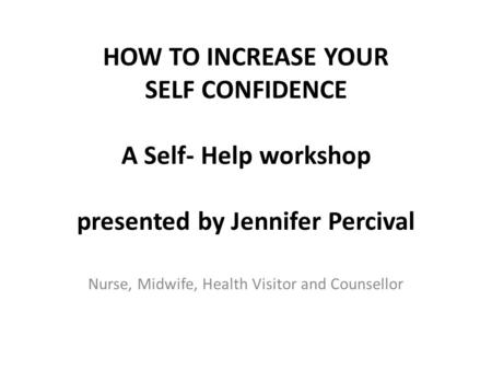 HOW TO INCREASE YOUR SELF CONFIDENCE A Self- Help workshop presented by Jennifer Percival Nurse, Midwife, Health Visitor and Counsellor.