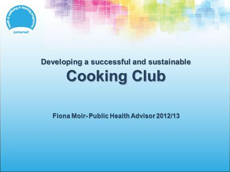Developing a successful and sustainable Cooking Club Fiona Moir- Public Health Advisor 2012/13.