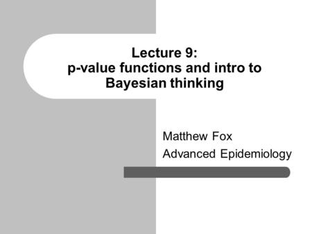 Lecture 9: p-value functions and intro to Bayesian thinking Matthew Fox Advanced Epidemiology.