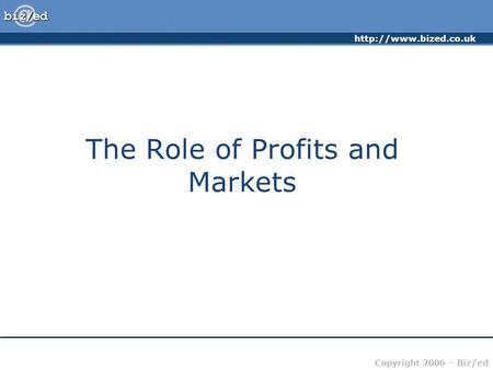 Copyright 2006 – Biz/ed The Role of Profits and Markets.
