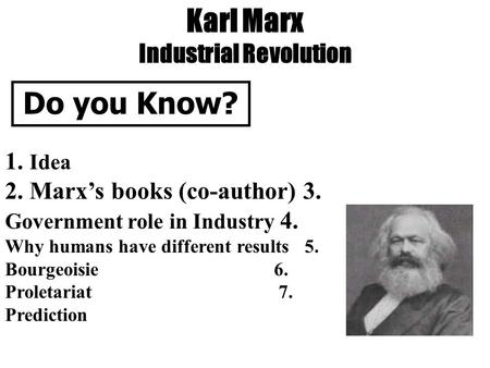 Karl Marx Industrial Revolution Do you Know? 1. Idea 2. Marx's books (co-author) 3. Government role in Industry 4. Why humans have different results 5.