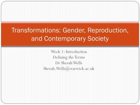 Week 1: Introduction Defining the Terms Dr Sherah Wells Transformations: Gender, Reproduction, and Contemporary Society.