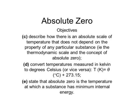 Absolute Zero Objectives (c) describe how there is an absolute scale of temperature that does not depend on the property of any particular substance (ie.