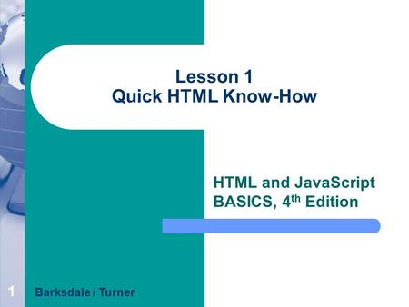 1 Lesson 1 Quick HTML Know-How HTML and JavaScript BASICS, 4 th Edition Barksdale / Turner.