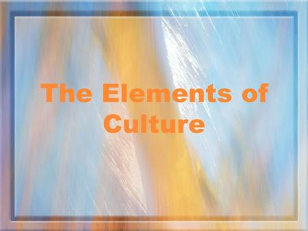 The Elements of Culture What is Culture? Culture is the way of life of a group of people.