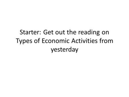 Starter: Get out the reading on Types of Economic Activities from yesterday.