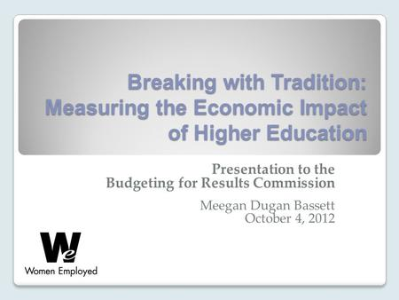 Breaking with Tradition: Measuring the Economic Impact of Higher Education Presentation to the Budgeting for Results Commission Meegan Dugan Bassett October.