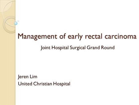 Management of early rectal carcinoma Joint Hospital Surgical Grand Round Jeren Lim United Christian Hospital.