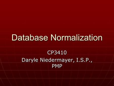Database Normalization CP3410 Daryle Niedermayer, I.S.P., PMP.
