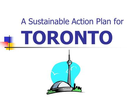 A Sustainable Action Plan for TORONTO. Location & History Previous Planning Efforts Current Planning Efforts Growth Future Needs A New Plan for Toronto.