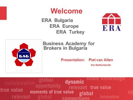 Welcome ERA Bulgaria ERA Europe ERA Turkey Business Academy for Brokers in Bulgaria Presentation: Piet van Alten the Netherlands.