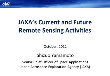 JAXA's Current and Future Remote Sensing Activities October, 2012 Shizuo Yamamoto Senior Chief Officer of Space Applications Japan Aerospace Exploration.