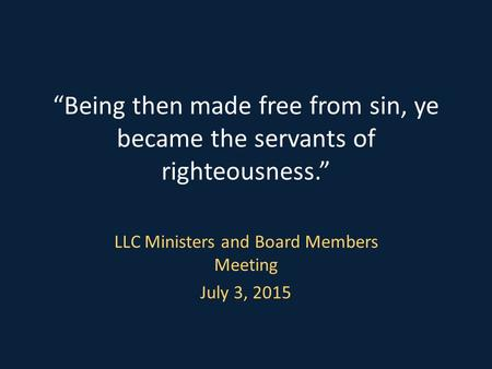 """Being then made free from sin, ye became the servants of righteousness."" LLC Ministers and Board Members Meeting July 3, 2015."